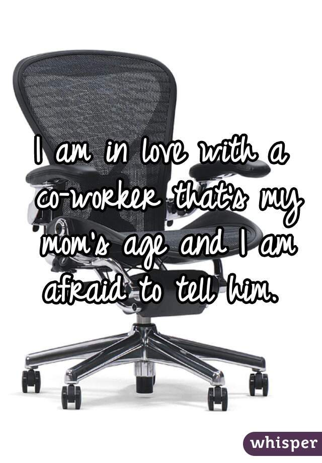 I am in love with a co-worker that's my mom's age and I am afraid to tell him.
