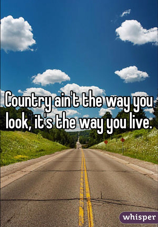 Country ain't the way you look, it's the way you live.