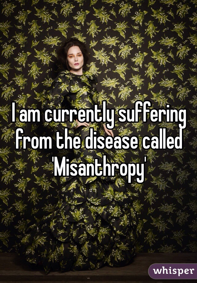 I am currently suffering from the disease called 'Misanthropy'
