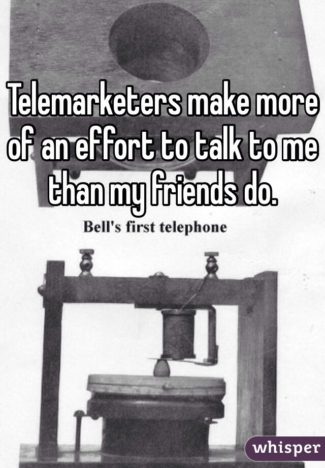 Telemarketers make more of an effort to talk to me than my friends do.