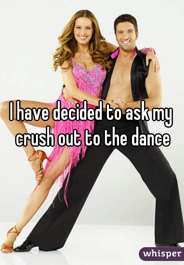 I have decided to ask my crush out to the dance