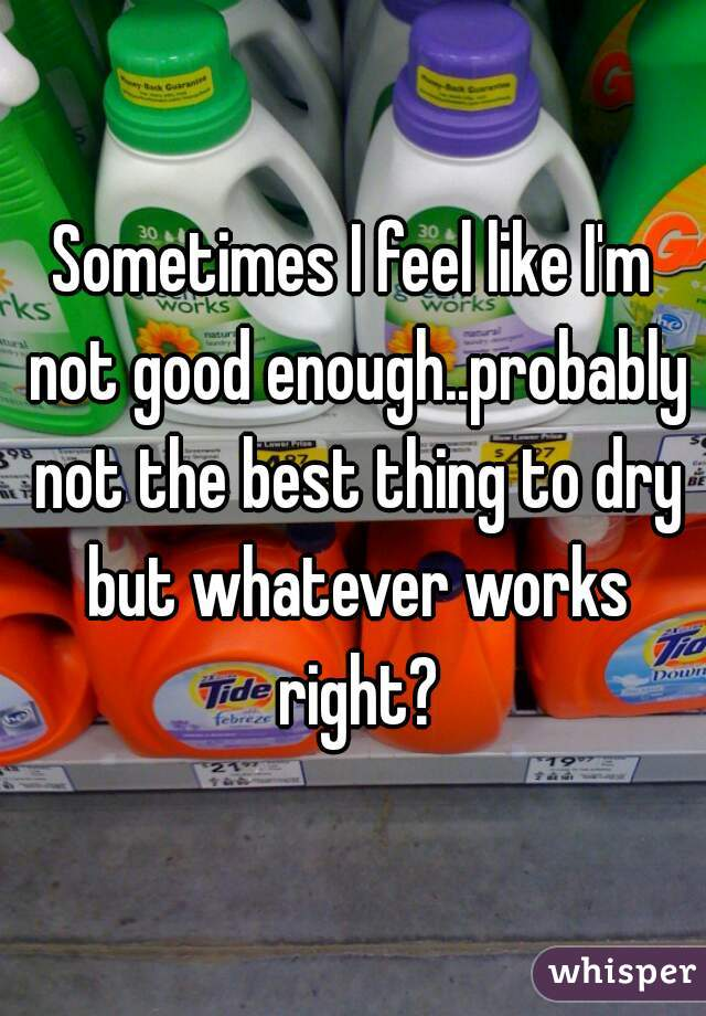 Sometimes I feel like I'm not good enough..probably not the best thing to dry but whatever works right?