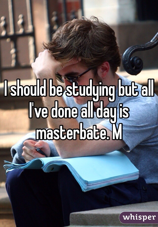 I should be studying but all I've done all day is masterbate. M