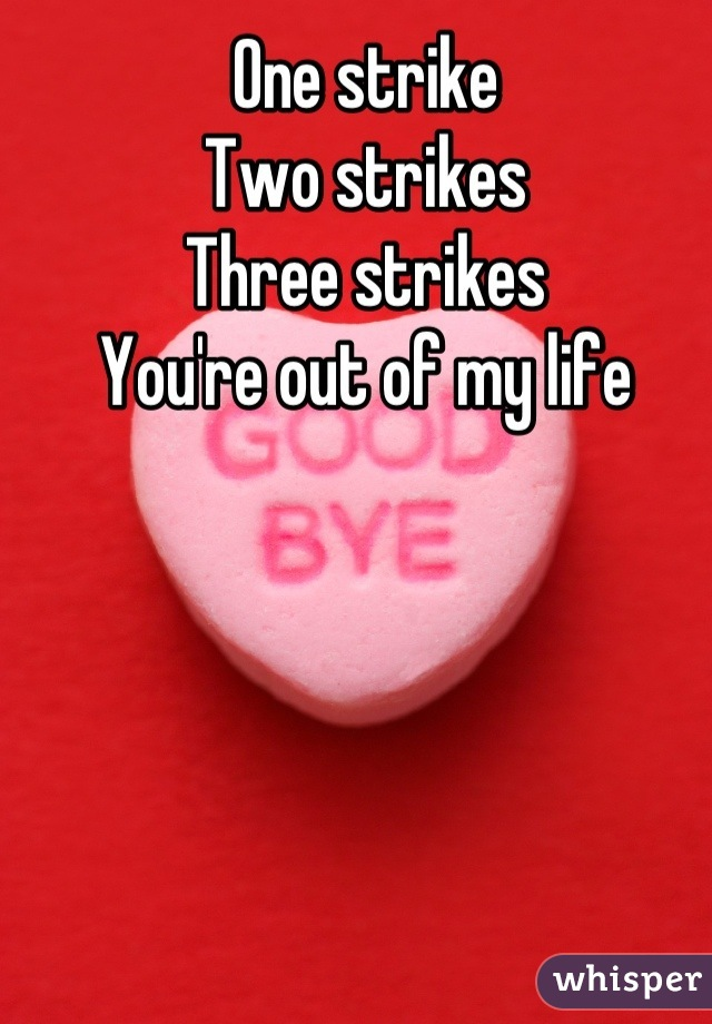 One strike Two strikes Three strikes You're out of my life