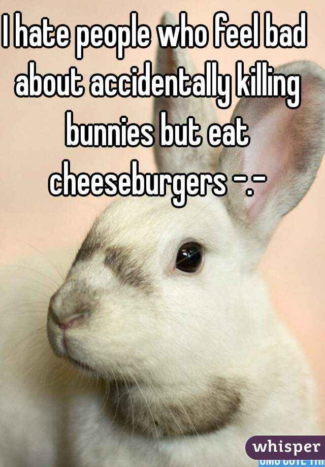 I hate people who feel bad about accidentally killing bunnies but eat cheeseburgers -.-