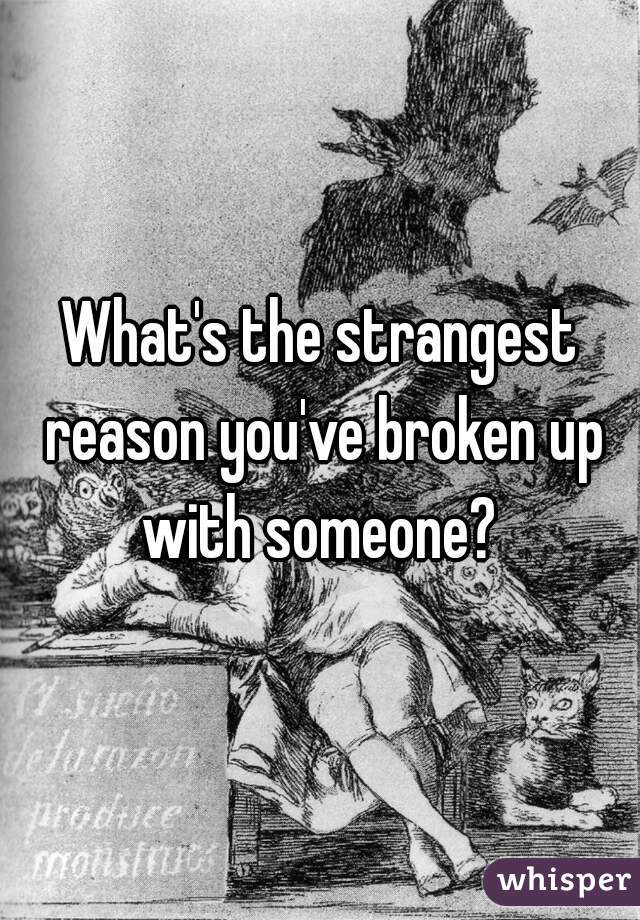 What's the strangest reason you've broken up with someone?