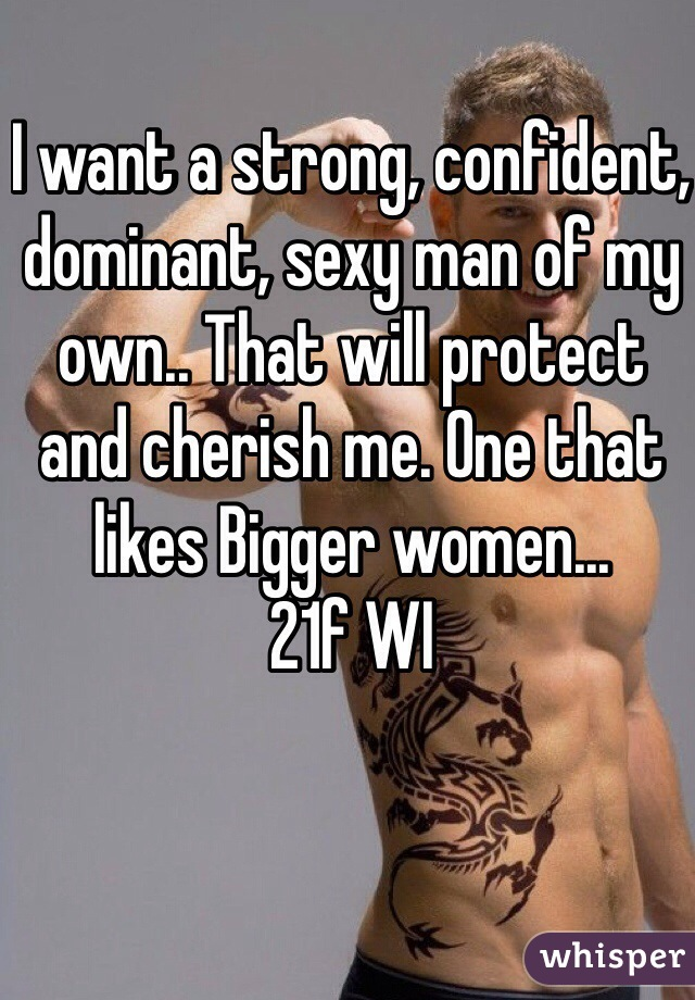 I want a strong, confident, dominant, sexy man of my own.. That will protect and cherish me. One that likes Bigger women... 21f WI