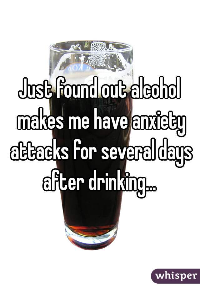 Just found out alcohol makes me have anxiety attacks for several days after drinking...
