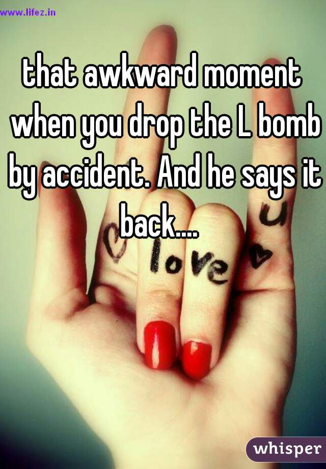 that awkward moment when you drop the L bomb by accident. And he says it back....