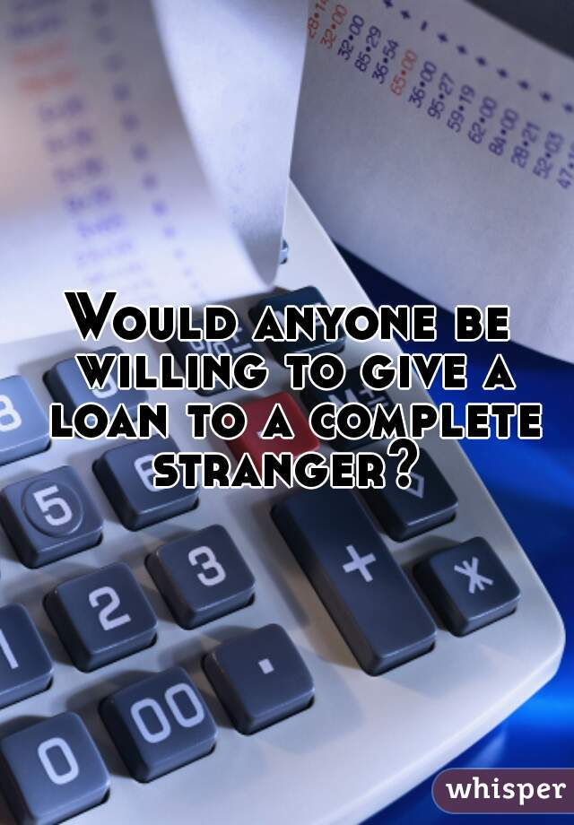 Would anyone be willing to give a loan to a complete stranger?