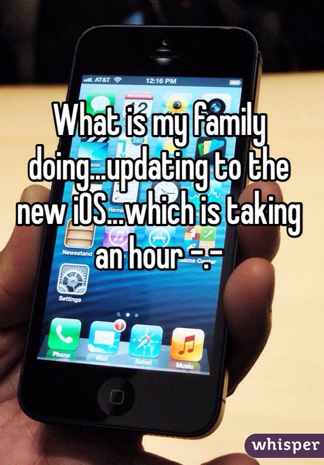 What is my family doing...updating to the new iOS...which is taking an hour -.-