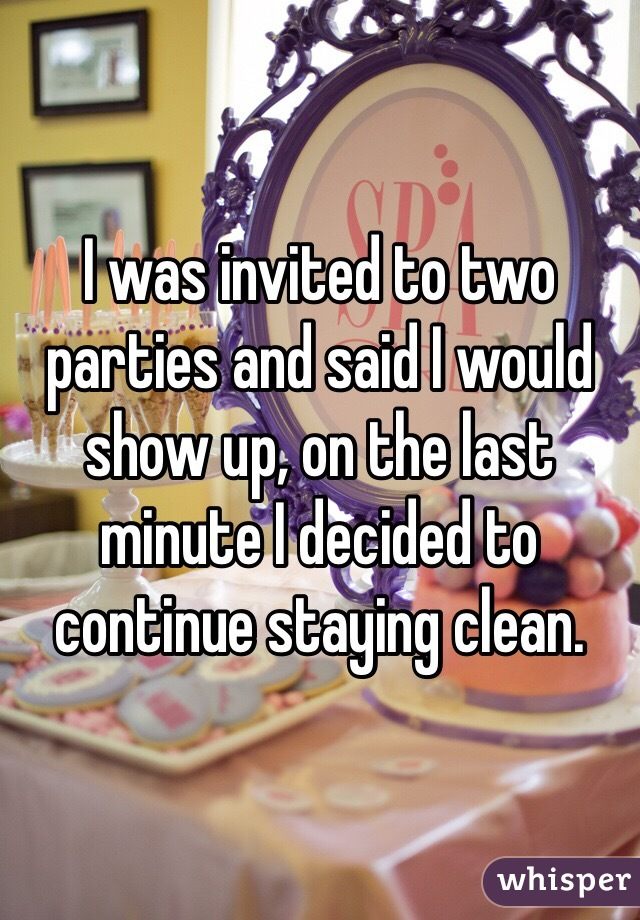 I was invited to two parties and said I would show up, on the last minute I decided to continue staying clean.