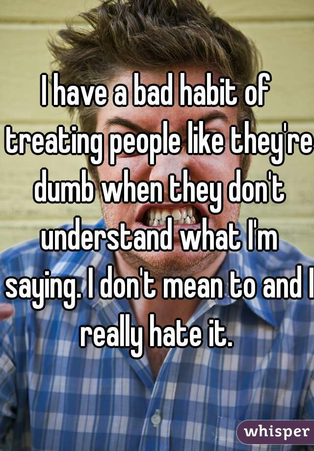 I have a bad habit of treating people like they're dumb when they don't understand what I'm saying. I don't mean to and I really hate it.