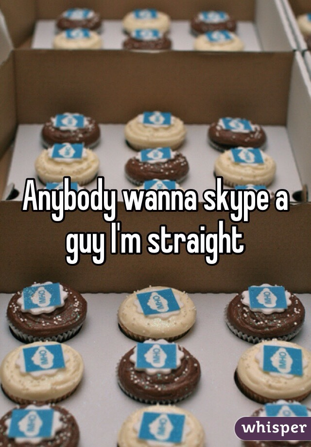 Anybody wanna skype a guy I'm straight