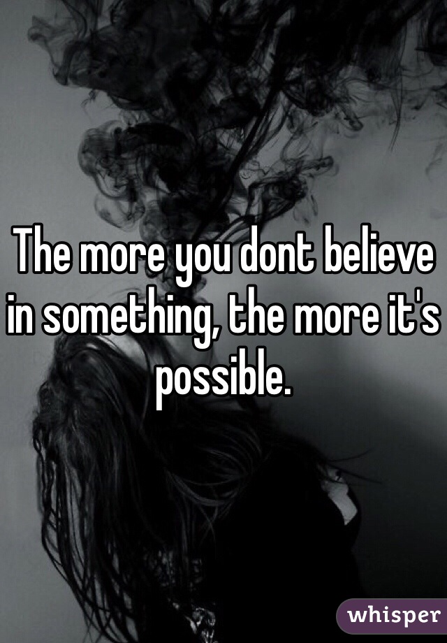 The more you dont believe in something, the more it's possible.