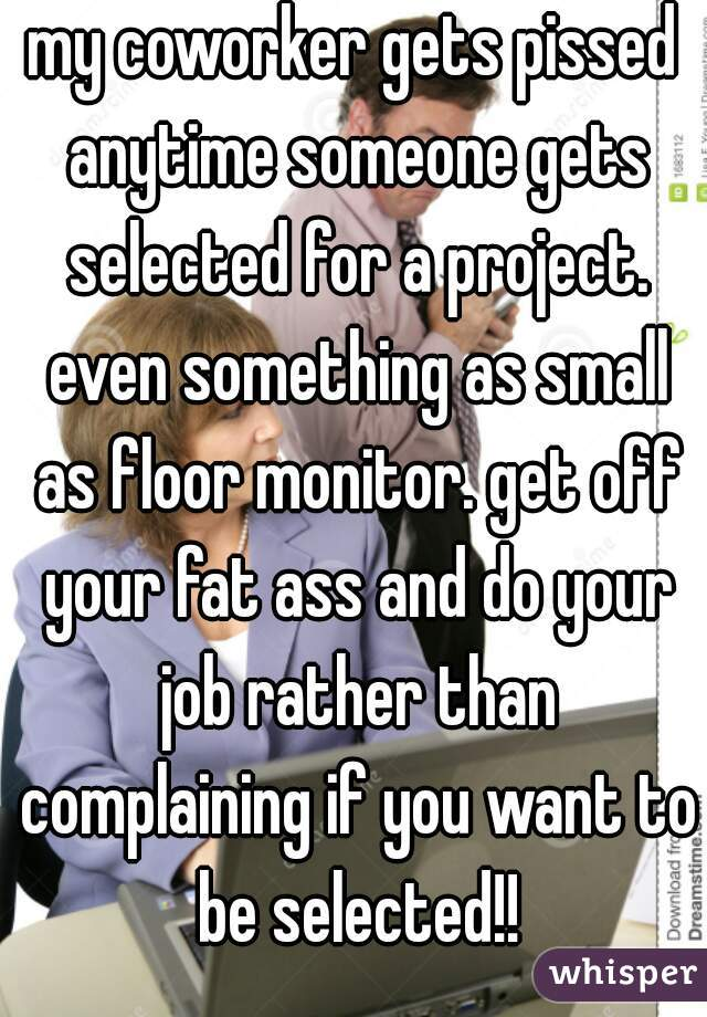 my coworker gets pissed anytime someone gets selected for a project. even something as small as floor monitor. get off your fat ass and do your job rather than complaining if you want to be selected!!
