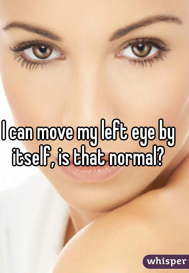I can move my left eye by itself, is that normal?