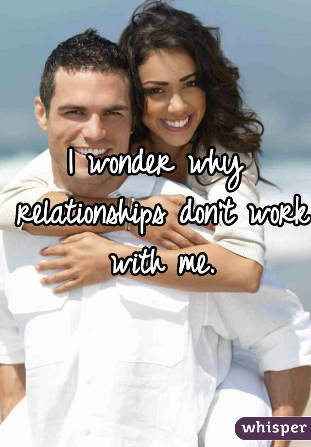 I wonder why relationships don't work with me.