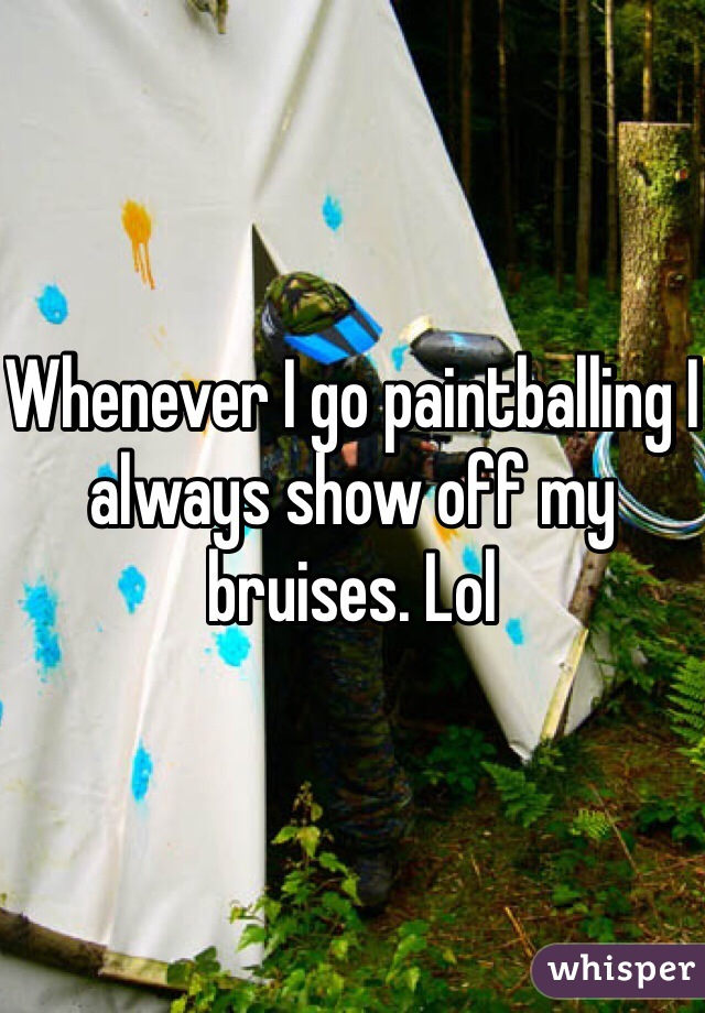 Whenever I go paintballing I always show off my bruises. Lol