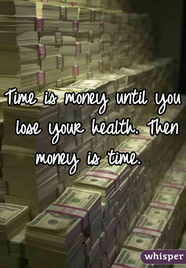 Time is money until you lose your health. Then money is time.