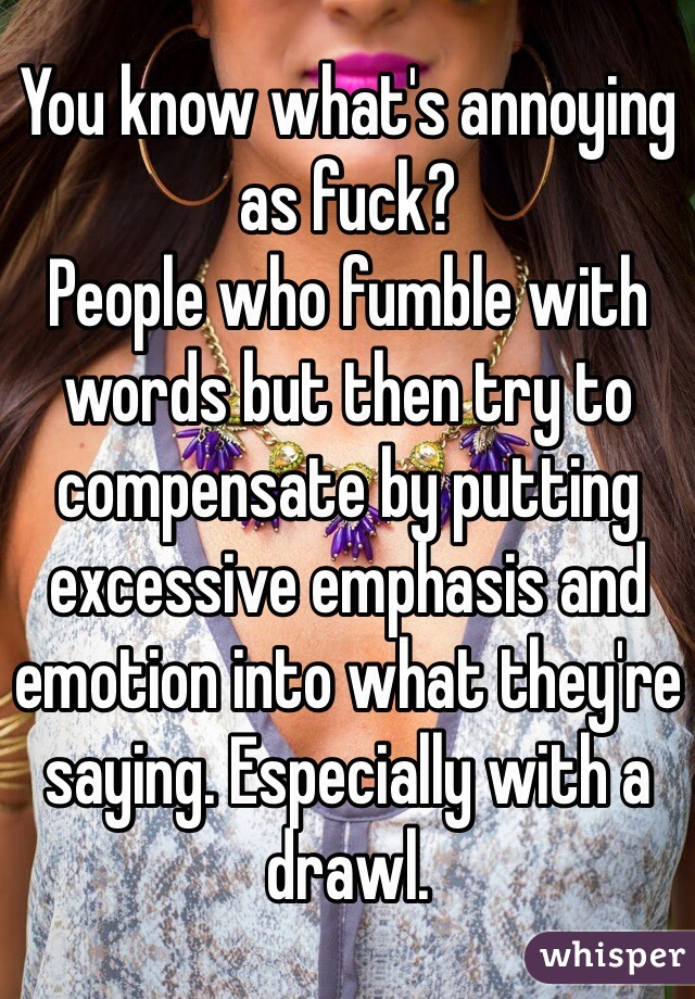 You know what's annoying as fuck? People who fumble with words but then try to compensate by putting excessive emphasis and emotion into what they're saying. Especially with a drawl.