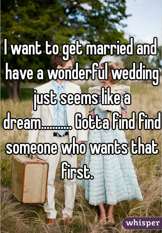 I want to get married and have a wonderful wedding just seems like a dream........... Gotta find find someone who wants that first.