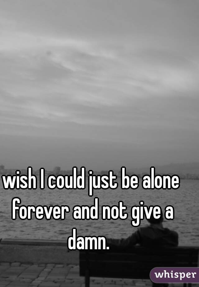 wish I could just be alone forever and not give a damn.
