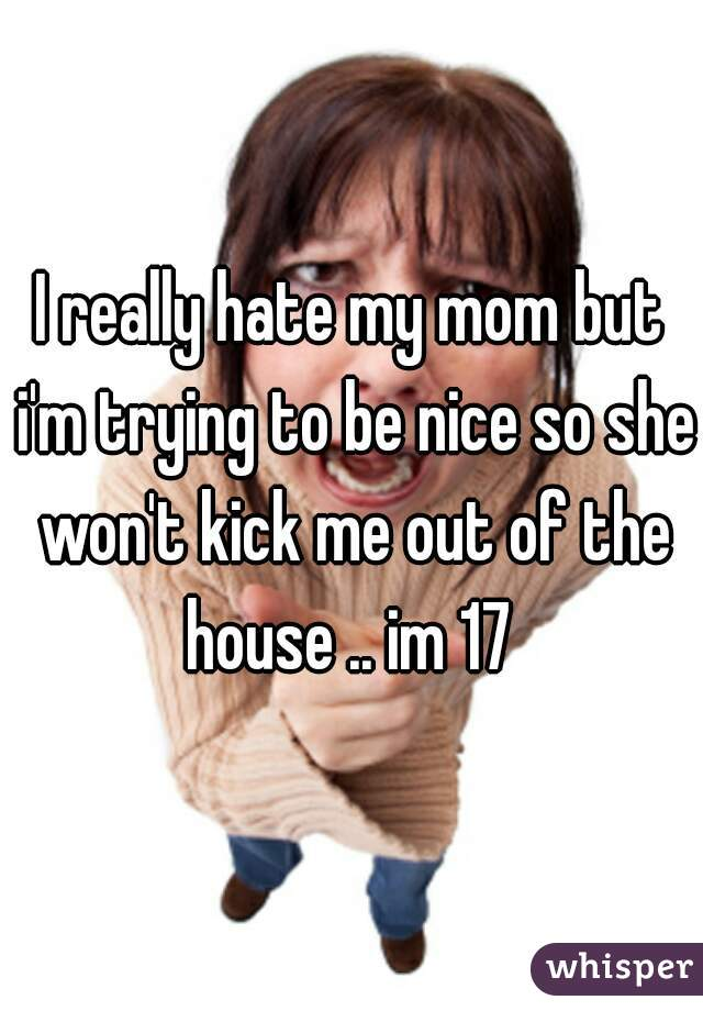 I really hate my mom but i'm trying to be nice so she won't kick me out of the house .. im 17