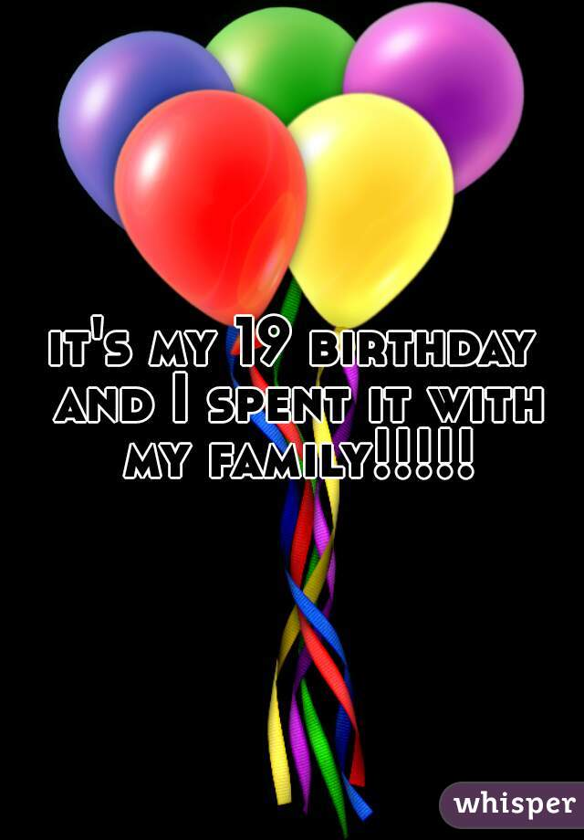it's my 19 birthday and I spent it with my family!!!!!