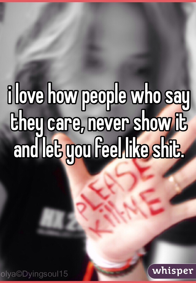 i love how people who say they care, never show it and let you feel like shit.