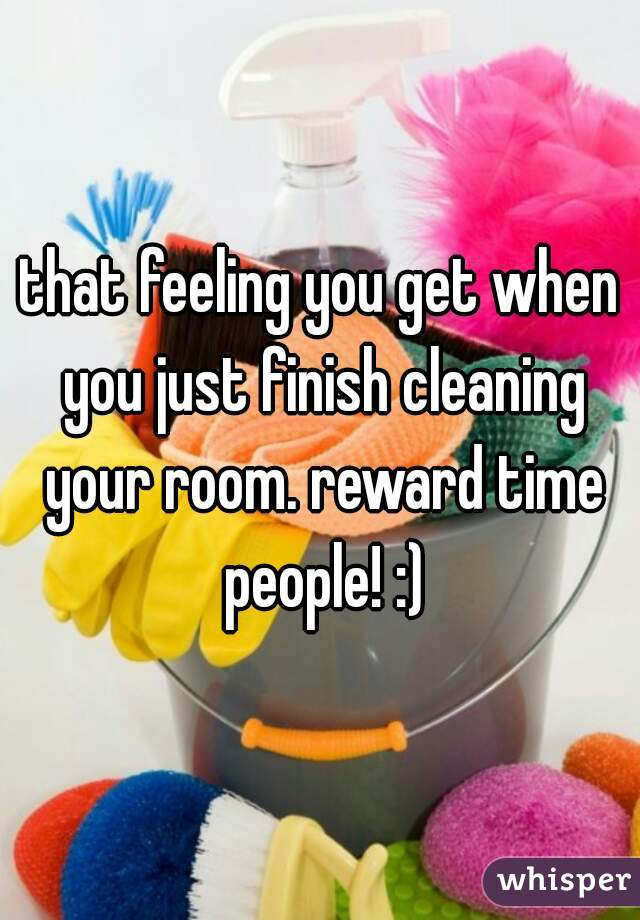that feeling you get when you just finish cleaning your room. reward time people! :)