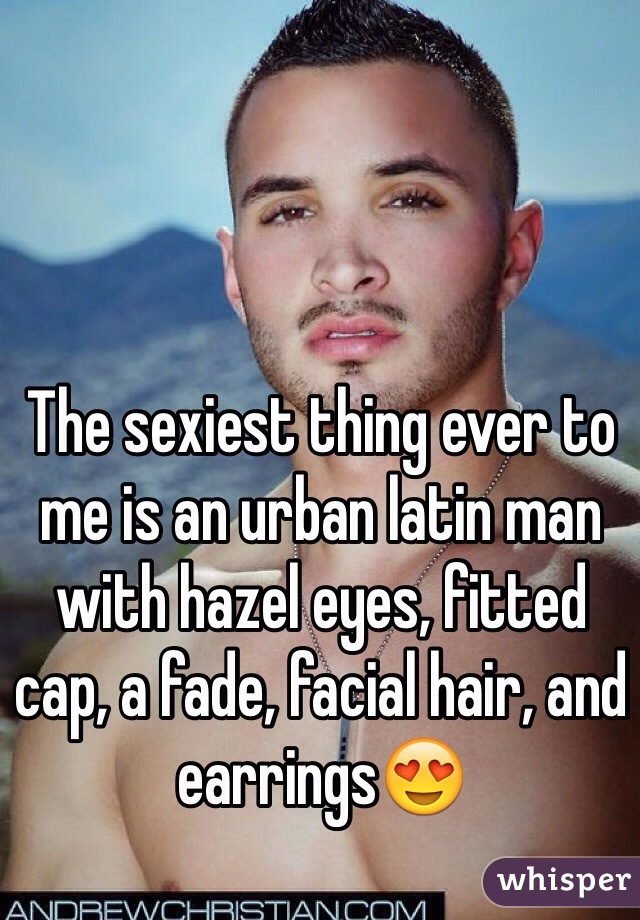 The sexiest thing ever to me is an urban latin man with hazel eyes, fitted cap, a fade, facial hair, and earrings😍