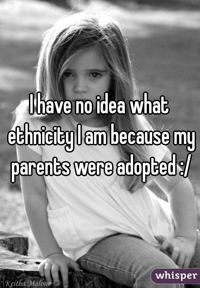 I have no idea what ethnicity I am because my parents were adopted :/