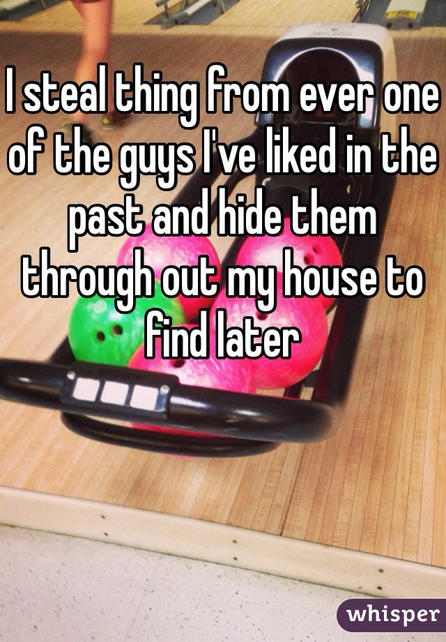 I steal thing from ever one of the guys I've liked in the past and hide them through out my house to find later