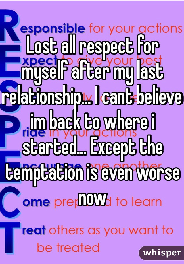 Lost all respect for myself after my last relationship... I cant believe im back to where i started... Except the temptation is even worse now