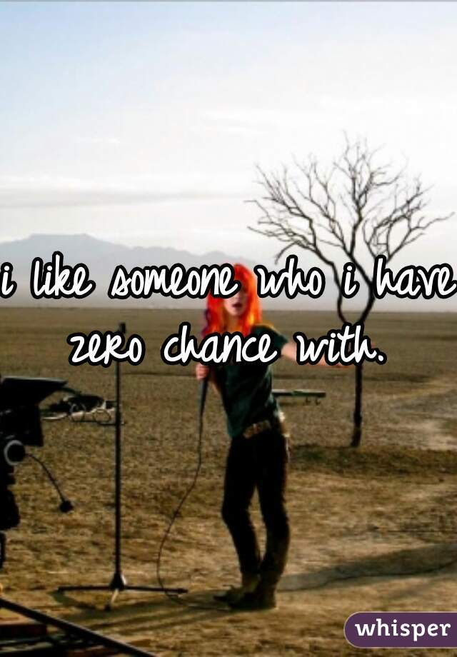 i like someone who i have zero chance with.