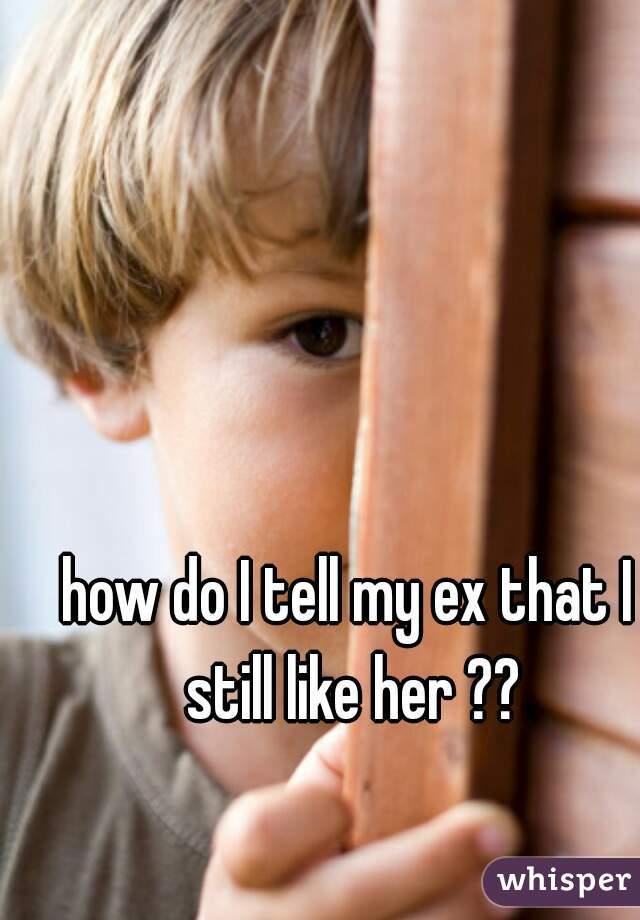 how do I tell my ex that I still like her ??