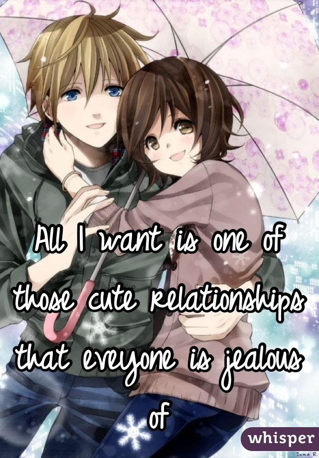 All I want is one of those cute relationships that eveyone is jealous of