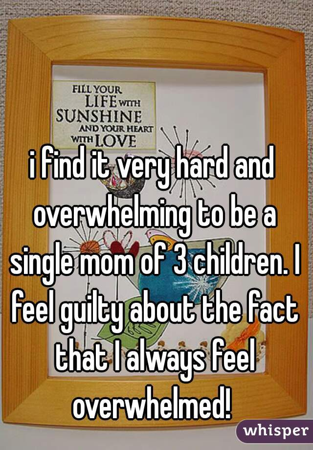 i find it very hard and overwhelming to be a single mom of 3 children. I feel guilty about the fact that I always feel overwhelmed!