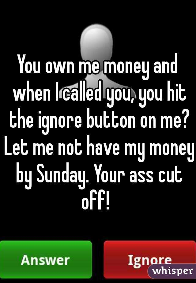 You own me money and when I called you, you hit the ignore button on me? Let me not have my money by Sunday. Your ass cut off!