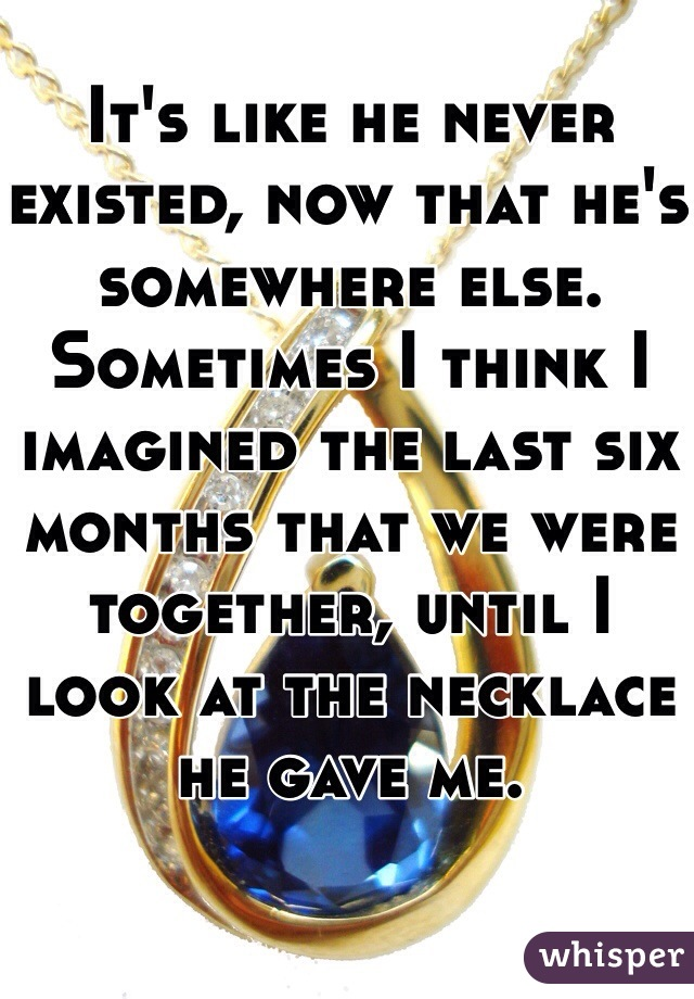 It's like he never existed, now that he's somewhere else. Sometimes I think I imagined the last six months that we were together, until I look at the necklace he gave me.
