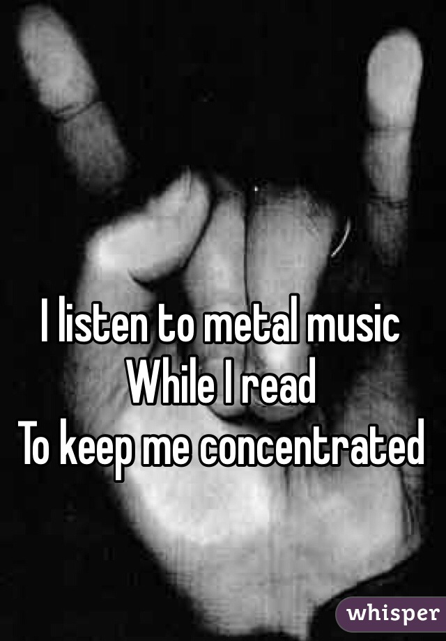 I listen to metal music While I read To keep me concentrated