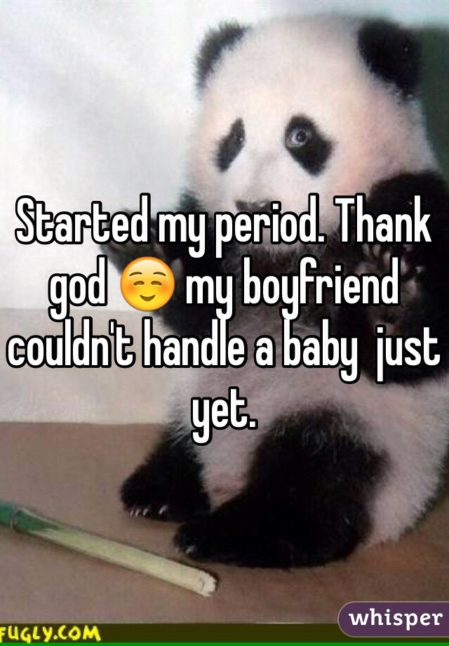 Started my period. Thank god ☺️ my boyfriend couldn't handle a baby  just yet.