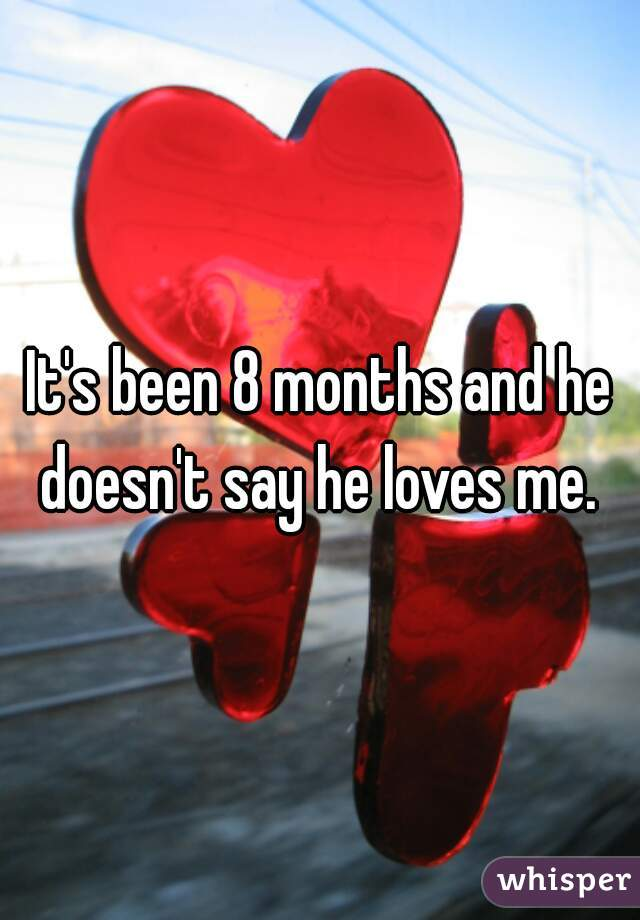 It's been 8 months and he doesn't say he loves me.