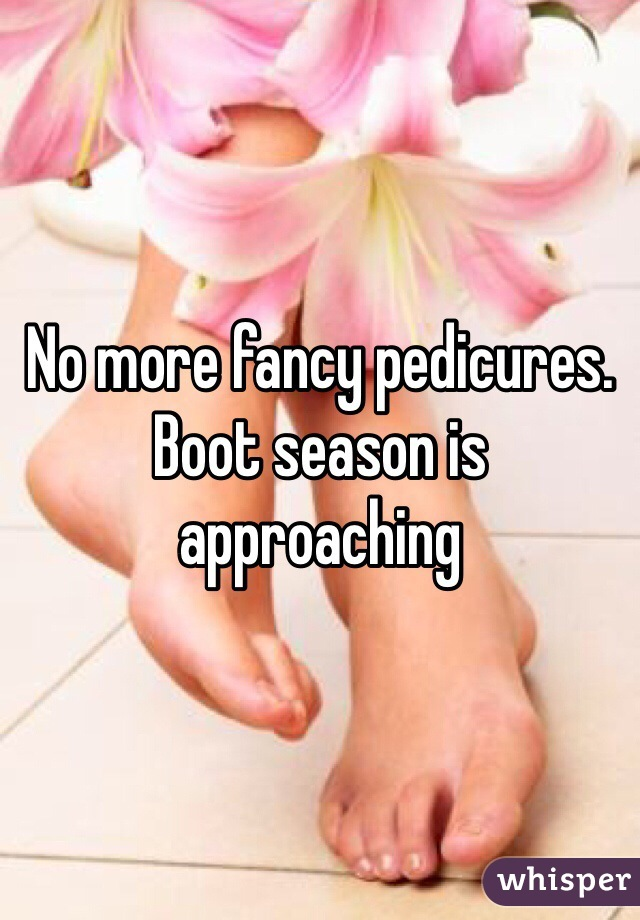 No more fancy pedicures. Boot season is approaching