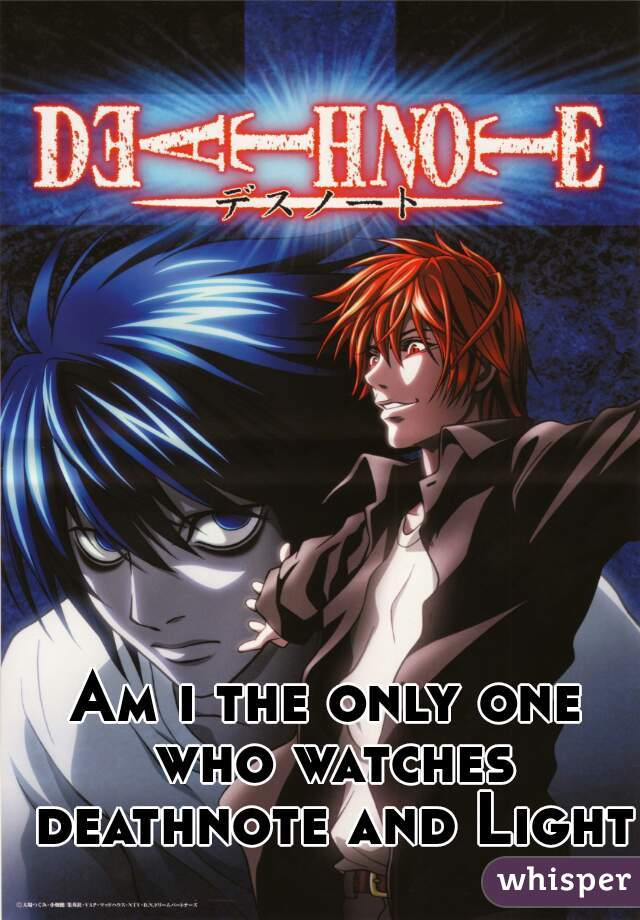 Am i the only one who watches deathnote and Light