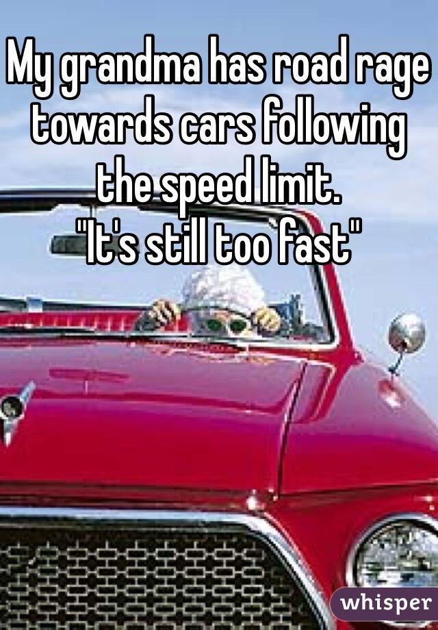 "My grandma has road rage towards cars following the speed limit.  ""It's still too fast"""