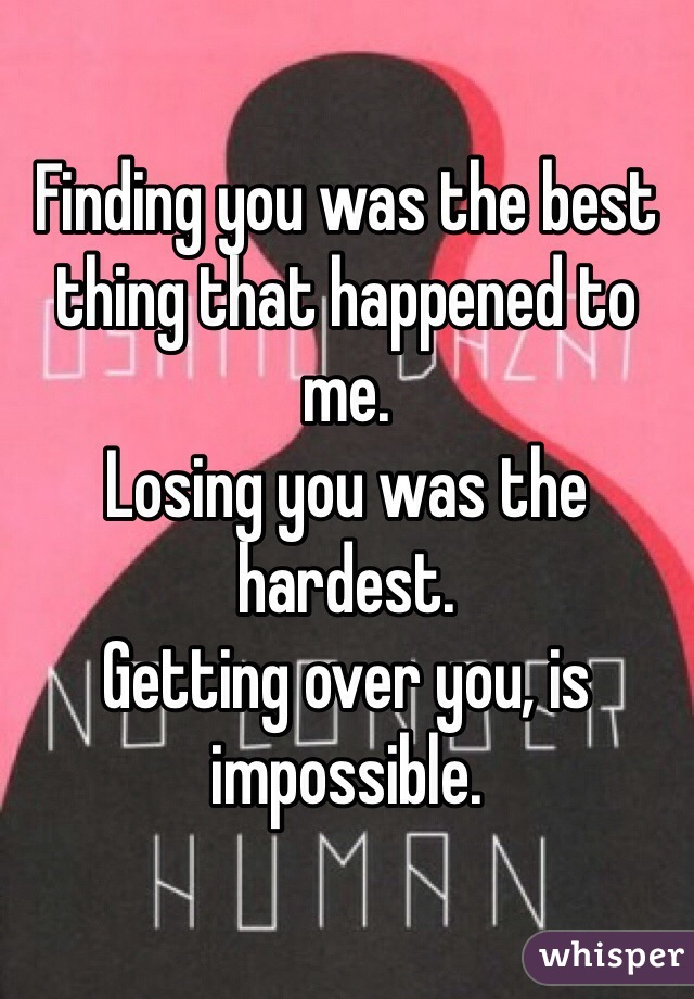 Finding you was the best thing that happened to me.  Losing you was the hardest. Getting over you, is impossible.