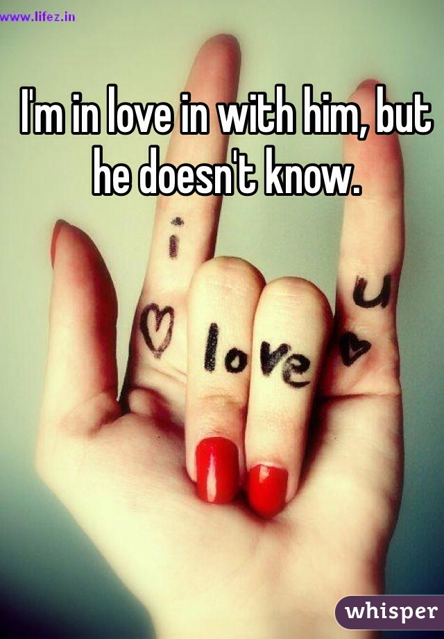 I'm in love in with him, but he doesn't know.