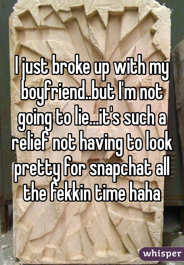 I just broke up with my boyfriend..but I'm not going to lie...it's such a relief not having to look pretty for snapchat all the fekkin time haha